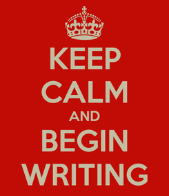 Poster: KEEP CALM AND BEGIN WRITING