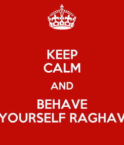 Poster: KEEP CALM AND BEHAVE YOURSELF RAGHAV