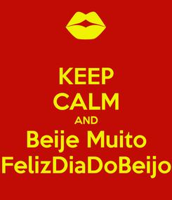 Poster: KEEP CALM AND Beije Muito FelizDiaDoBeijo
