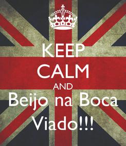 Poster: KEEP CALM AND Beijo na Boca Viado!!!