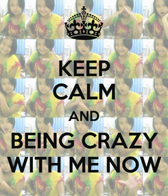 Poster: KEEP CALM AND BEING CRAZY WITH ME NOW