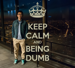 Poster: KEEP CALM AND BEING DUMB