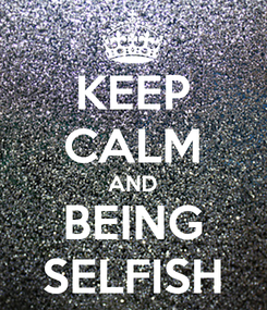 Poster: KEEP CALM AND BEING SELFISH
