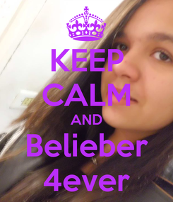 Poster: KEEP CALM AND Belieber 4ever