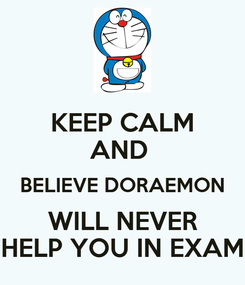 Poster: KEEP CALM AND  BELIEVE DORAEMON WILL NEVER HELP YOU IN EXAM