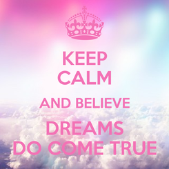 Poster: KEEP CALM AND BELIEVE DREAMS DO COME TRUE