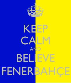 Poster: KEEP CALM AND BELIEVE FENERBAHÇE