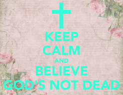 Poster: KEEP CALM AND BELIEVE GOD'S NOT DEAD