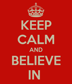 Poster: KEEP CALM AND BELIEVE IN