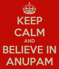 Poster: KEEP CALM AND BELIEVE IN ANUPAM
