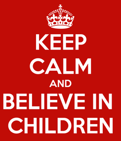 Poster: KEEP CALM AND BELIEVE IN  CHILDREN