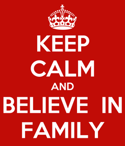 Poster: KEEP CALM AND BELIEVE  IN FAMILY