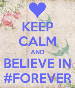 Poster: KEEP CALM AND BELIEVE IN #FOREVER