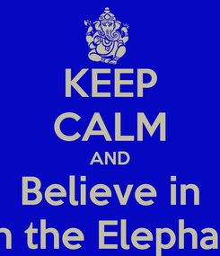 Poster: KEEP CALM AND Believe in Ganesh the Elephant God