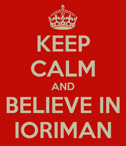Poster: KEEP CALM AND BELIEVE IN IORIMAN