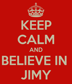 Poster: KEEP CALM AND BELIEVE IN  JIMY