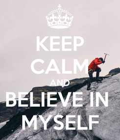 Poster: KEEP CALM AND BELIEVE IN  MYSELF