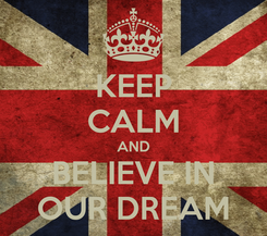 Poster: KEEP CALM AND BELIEVE IN OUR DREAM