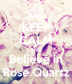Poster: KEEP CALM AND Believe in Rose Quartz