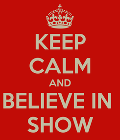 Poster: KEEP CALM AND BELIEVE IN  SHOW