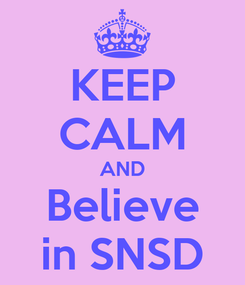 Poster: KEEP CALM AND Believe in SNSD