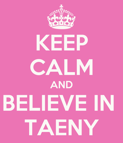 Poster: KEEP CALM AND BELIEVE IN  TAENY