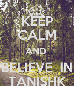 Poster: KEEP CALM AND  BELIEVE  IN TANISHK