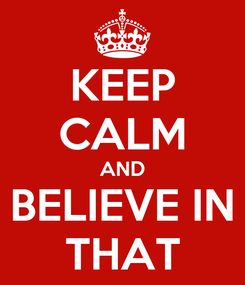 Poster: KEEP CALM AND BELIEVE IN THAT