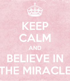 Poster: KEEP CALM AND BELIEVE IN THE MIRACLE
