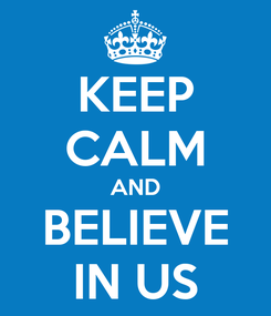 Poster: KEEP CALM AND BELIEVE IN US