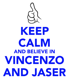 Poster: KEEP CALM AND BELIEVE IN VINCENZO AND JASER