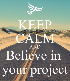 Poster: KEEP CALM AND Believe in  your project