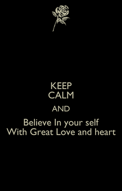 Poster: KEEP CALM AND Believe In your self With Great Love and heart