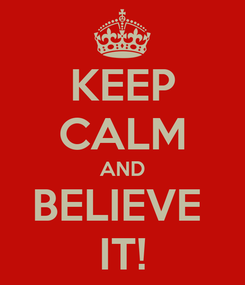 Poster: KEEP CALM AND BELIEVE  IT!