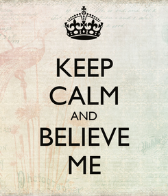 Poster: KEEP CALM AND BELIEVE ME