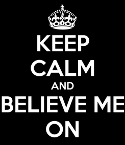 Poster: KEEP CALM AND BELIEVE ME ON