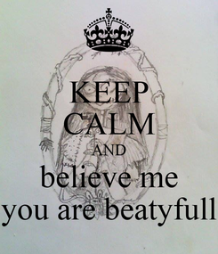 Poster: KEEP CALM AND believe me you are beatyfull