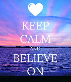 Poster: KEEP CALM AND BELIEVE ON