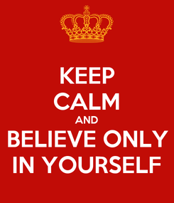 Poster: KEEP CALM AND BELIEVE ONLY IN YOURSELF