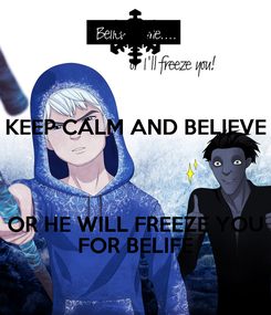 Poster: KEEP CALM AND BELIEVE   OR HE WILL FREEZE YOU FOR BELIFE
