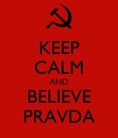 Poster: KEEP CALM AND BELIEVE PRAVDA