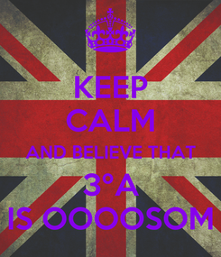 Poster: KEEP CALM AND BELIEVE THAT 3ºA IS OOOOSOM