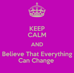 Poster: KEEP CALM AND Believe That Everything Can Change