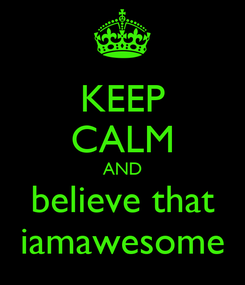 Poster: KEEP CALM AND believe that iamawesome