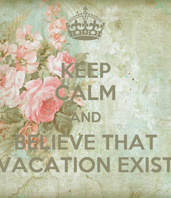 Poster: KEEP CALM AND BELIEVE THAT VACATION EXIST