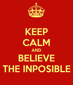 Poster: KEEP CALM AND BELIEVE THE INPOSIBLE