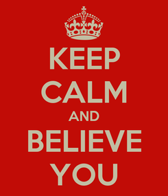 Poster: KEEP CALM AND BELIEVE YOU