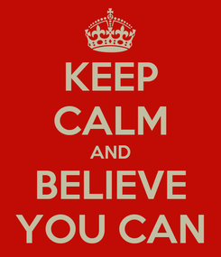 Poster: KEEP CALM AND BELIEVE YOU CAN