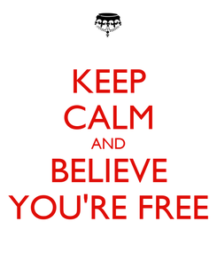 Poster: KEEP CALM AND BELIEVE YOU'RE FREE