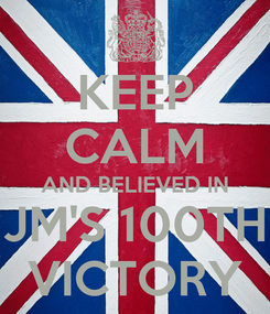 Poster: KEEP CALM AND BELIEVED IN JM'S 100TH VICTORY